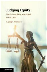 Judging Equity The Fusion Of Unclean Hands Into U.s. Law By Anenson New
