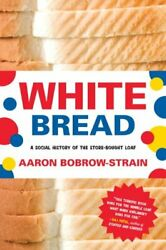 White Bread A Social History Of The Store-bought Loaf By Bobrow-strain Pb-