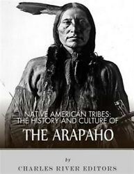 Native American Tribes The History And Culture Of The Arapaho, Paperback By...