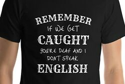 Remember if we get caught you#x27;re deaf and I don#x27;t speak English T Shirt Funny