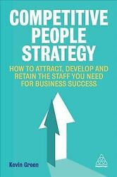 Competitive People Strategy How To Attract Develop And Retain The Staff Yo...