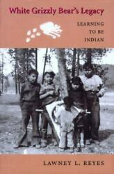 White Grizzly Bear's Legacy Learning To Be Indian [naomi B. Pascal Editor's End