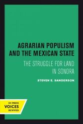 Agrarian Populism And The Mexican State The Struggle For Land In Sonora, Pa...