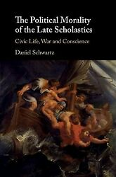 Political Morality Of The Late Scholastics Civic Life War And Conscience ...