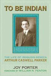 To Be Indian The Life Of Iroquois-seneca Arthur Caswell Parker, Hardcover B...