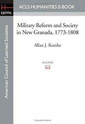 Military Reform And Society In New Granada 1773-1808