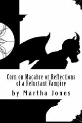 Corn On Macabre Or Reflections Of A Reluctant Vampire By Jones, Ms Martha R The