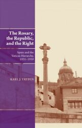 Rosary, The Republic, And The Right Spain And The Vatican Hierarchy, 1931-1...