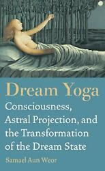 Dream Yoga: Consciousness Astral Projection and the Transformation of the Drea