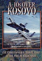 A-10s Over Kosovo The Victory Of Airpower Over A Fielded Army As Told By Airmen