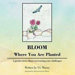 Bloom Where You Are Planted: A Garden Story about Overcoming Your Challenges by
