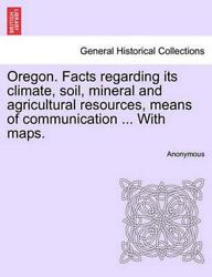 Oregon. Facts Regarding Its Climate Soil Mineral and Agricultural Resources M