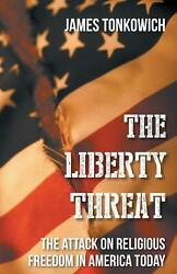The Liberty Threat The Attack On Religious Freedom In America Today By James To