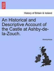 Historical And Descriptive Account Of The Castle At Ashby-de-la-zouch. By Anonym