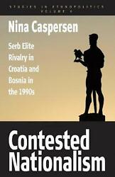 Contested Nationalism Serb Elite Rivalry In Croatia And Bosnia In The 1990s By