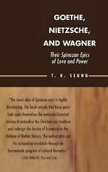 Goethe, Nietzsche, and Wagner: Their Spinozan Epics of Love and Power by T.K. Se