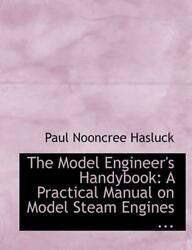 The Model Engineer's Handybook A Practical Manual On Model Steam Engines ... L