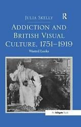 Addiction And British Visual Culture 1751-1919 Wasted Looks By Julia Skelly E