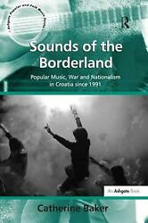 Sounds Of The Borderland Popular Music, War And Nationalism In Croatia Since 19