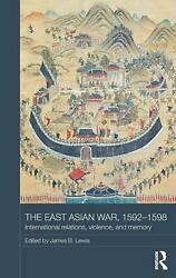 East Asian War, 1592-1598 International Relations, Violence And Memory By James