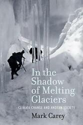 In the Shadow of Melting Glaciers: Climate Change and Andean Society by Mark Car