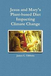 Jesus and Mary's Plant-Based Diet Impacting Climate Change by James C. Tibbetts