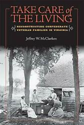 Take Care Of The Living Reconstructing Confederate Veteran Families In Virginia