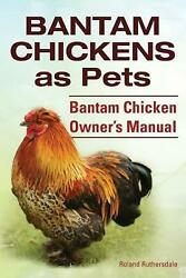 Bantam Chickens. Bantam Chickens as Pets. Bantam Chicken Owner#x27;s Manual by Rolan