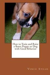 How to Train and Raise a Boxer Puppy or Dog with Good Behavior by Vince Stead (E