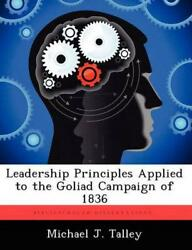 Leadership Principles Applied To The Goliad Campaign Of 1836 By Michael J. Talle