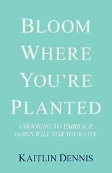 Bloom Where You're Planted: Choosing to Embrace God's Will for Your Life (Paperb