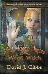 Mad Maggie Dupree And The Wood Witch A Middle School Mystery By David J. Gibbs