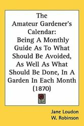 The Amateur Gardener's Calendar: Being a Monthly Guide as to What Should Be: New