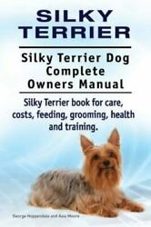 Silky Terrier. Silky Terrier Dog Complete Owners Manual. Silky Terrier Book for