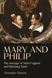 Mary And Philip The Marriage Of Tudor England And Habsburg Spain By Samson New