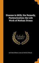 Disease In Milk The Remedy Pasteurization The Life Work Of Nathan Straus By N