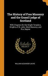 History Of Free Masonry And The Grand Lodge Of Scotland With Chapters On The Kn