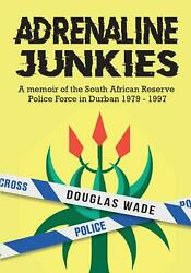 The Adrenalin Junkies A Memoir Of The South African Reserve Police Force In Dur