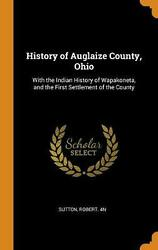 History Of Auglaize County, Ohio With The Indian History Of Wapakoneta, And The
