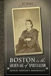 Boston in the Golden Age of Spiritualism:: Seances Mediums amp; Immortality by Dee