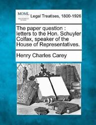 The Paper Question Letters To The Hon. Schuyler Colfax, Speaker Of The House...