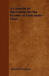 A Calendar Of Operations For The Grower Of Fruit Under Glass By David Thomson