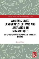 Women's Lived Landscapes Of War And Liberation In Mozambique Bodily Memory And