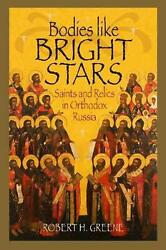 Bodies Like Bright Stars Saints And Relics In Orthodox Russia By Robert H. Gree