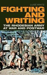 Fighting And Writing The Rhodesian Army At War And Postwar By Luise White Engl