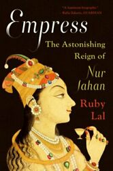 Empress The Astonishing Reign Of Nur Jahan By Ruby Lal New