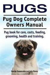 Pugs. Pug Dog Complete Owners Manual. Pug Book For Care, Costs, Feeding, Groo...