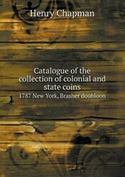Catalogue Of The Collection Of Colonial And State Coins 1787 New York, Brashe...