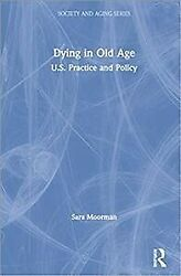 Dying In Old Age U.s. Practice And Policy Hardcover By Moorman Sara M. L...