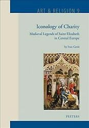 Iconology Of Charity Medieval Legends Of Saint Elizabeth In Central Europe,...